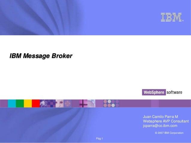 ®IBM Message Broker                             Juan Camilo Parra M                             Websphere AVP Consultant  ...