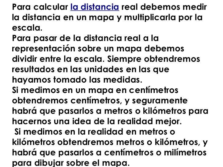 Para calcular  la distancia  real debemos medir la distancia en un mapa y multiplicarla por la escala. Para pasar de la di...