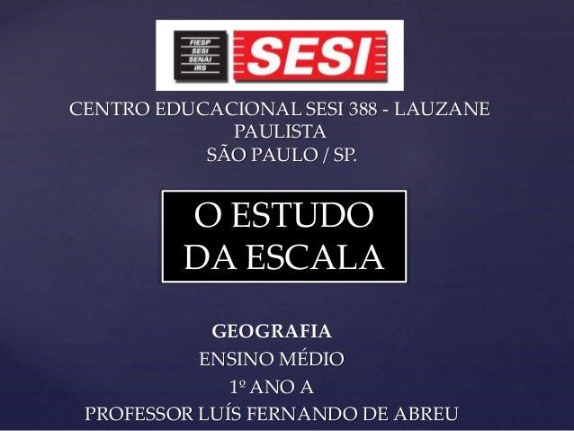 CENTRO EDUCACIONAL SESI 388 - LAUZANEPAULISTASÃO PAULO / SP.GEOGRAFIAENSINO MÉDIO1º ANO APROFESSOR LUÍS FERNANDO DE ABREUO...