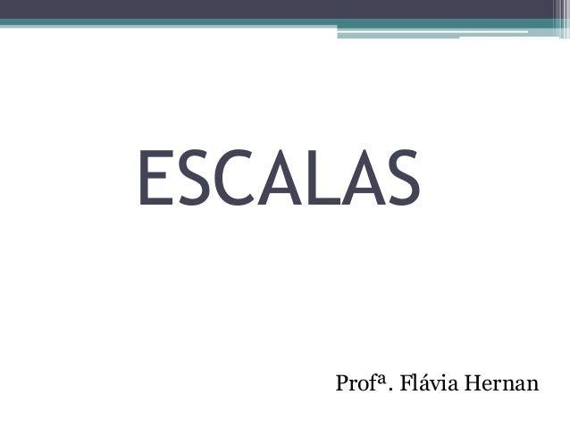 ESCALAS Profª. Flávia Hernan