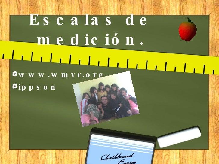 Escalas de medición. <ul><li>www.wmvr.org </li></ul><ul><li>ippson </li></ul>