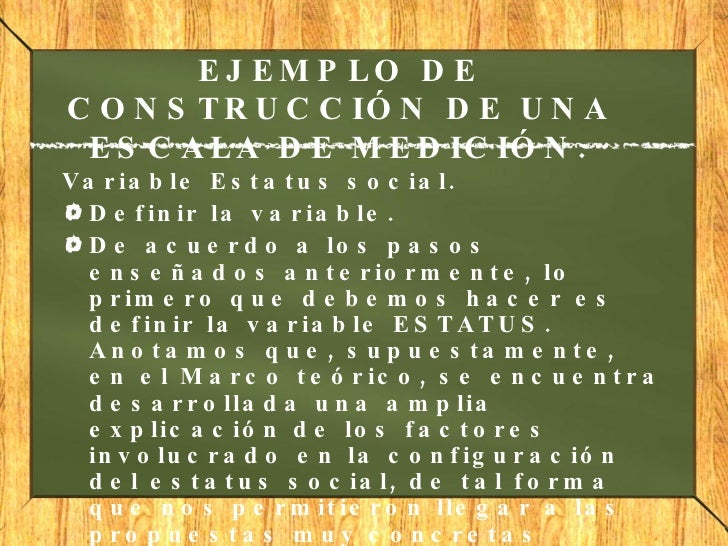 EJEMPLO DE CONSTRUCCIÓN DE UNA ESCALA DE MEDICIÓN. <ul><li>Variable Estatus social.  </li></ul><ul><li>Definir la variabl...