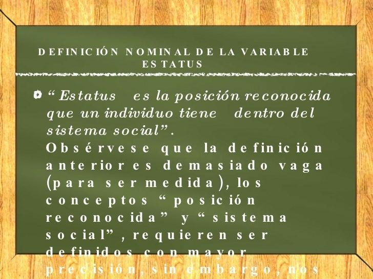 """DEFINICIÓN NOMINAL DE LA VARIABLE ESTATUS <ul><li>"""" Estatus es la posición reconocida que un individuo tiene dentro del ..."""