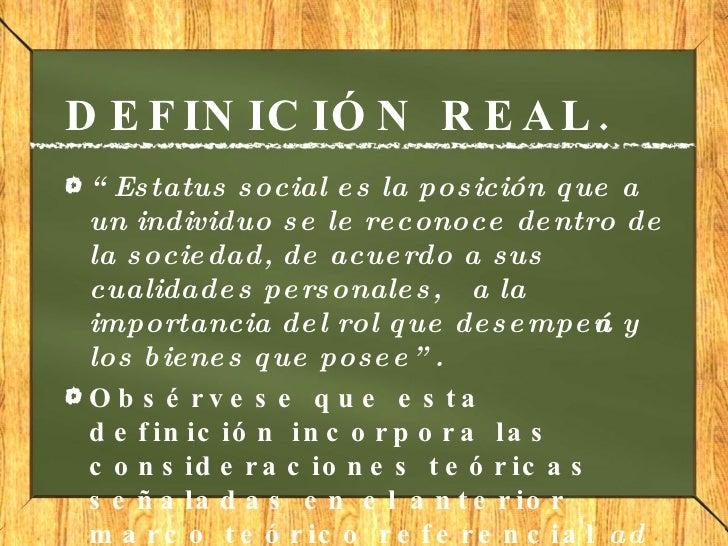 """DEFINICIÓN REAL. <ul><li>"""" Estatus social es la posición que a un individuo se le reconoce dentro de la sociedad, de acuer..."""
