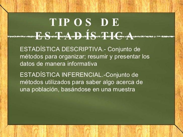 TIPOS DE ESTADÍSTICA ESTADÍSTICA DESCRIPTIVA.- Conjunto de métodos para organizar; resumir y presentar los datos de manera...