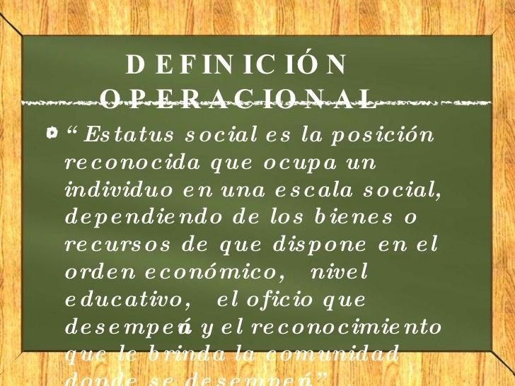 """DEFINICIÓN OPERACIONAL <ul><li>"""" Estatus social es la posición reconocida que ocupa un individuo en una escala social, dep..."""
