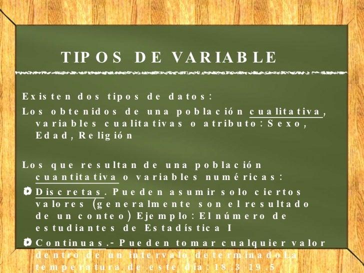 TIPOS DE VARIABLE <ul><li>Existen dos tipos de datos: </li></ul><ul><li>Los obtenidos de una población  cualitativa , vari...