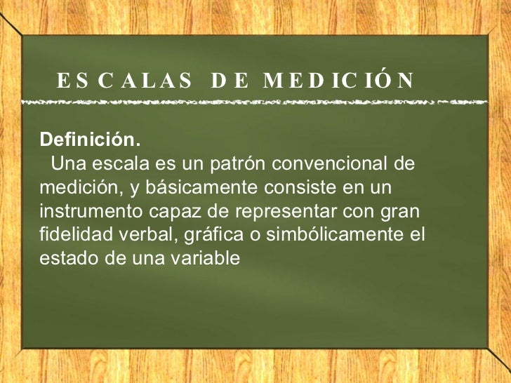 ESCALAS DE MEDICIÓN Definición.   Una escala es un patrón convencional de medición, y básicamente consiste en un instrume...