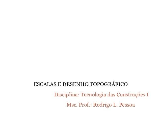 Disciplina: Tecnologia das Construções I Msc. Prof.: Rodrigo L. Pessoa ESCALAS E DESENHO TOPOGRÁFICO