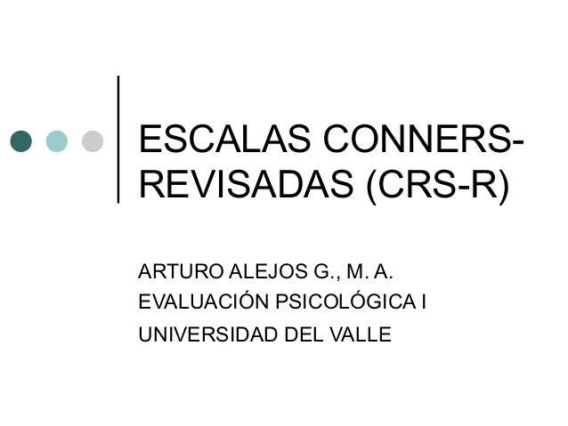 ESCALAS CONNERS- REVISADAS (CRS-R) ARTURO ALEJOS G., M. A. EVALUACIÓN PSICOLÓGICA I UNIVERSIDAD DEL VALLE