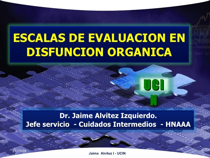 Jaime  Alvitez I - UCIN 10/06/09 ESCALAS DE EVALUACION EN DISFUNCION ORGANICA UCIN Dr. Jaime Alvitez Izquierdo. Jefe servi...