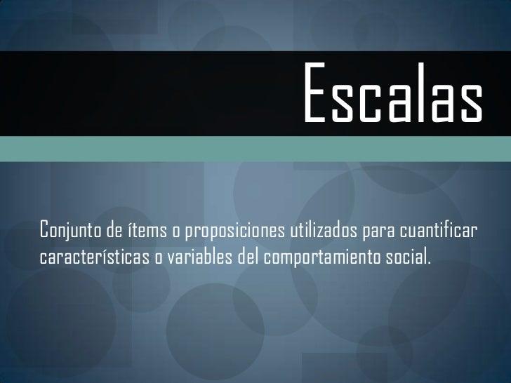 Escalas<br />Conjunto de ítems o proposiciones utilizados para cuantificar <br />características o variables del comportam...