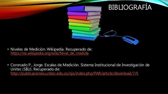 BIBLIOGRAFÍA • Niveles de Medición. Wikipedia. Recuperado de: https://es.wikipedia.org/wiki/Nivel_de_medida • Coronado P.,...