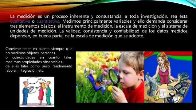 La medición es un proceso inherente y consustancial a toda investigación, sea ésta cualitativa o cuantitativa. Medimos pri...