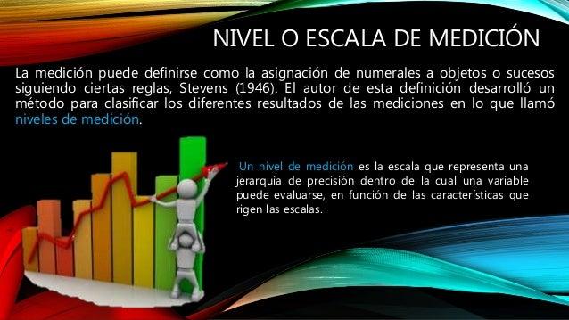 NIVEL O ESCALA DE MEDICIÓN La medición puede definirse como la asignación de numerales a objetos o sucesos siguiendo ciert...