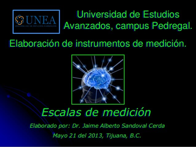 Elaborado por: Dr. Jaime Alberto Sandoval CerdaMayo 21 del 2013, Tijuana, B.C.Escalas de mediciónUniversidad de EstudiosAv...