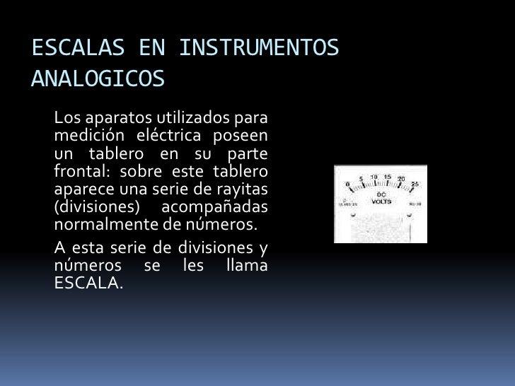 ESCALAS EN INSTRUMENTOS ANALOGICOS  Los aparatos utilizados para  medición eléctrica poseen  un tablero en su parte  front...