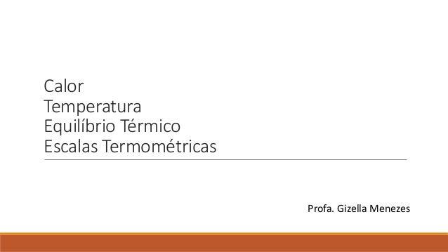 Calor Temperatura Equilíbrio Térmico Escalas Termométricas Profa. Gizella Menezes