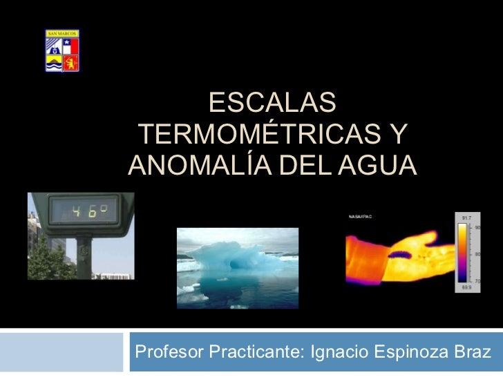 ESCALAS TERMOMÉTRICAS Y ANOMALÍA DEL AGUA Profesor Practicante: Ignacio Espinoza Braz Colegio San Marcos Subsector Física ...
