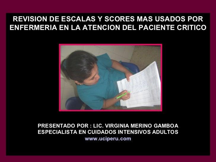 REVISION DE ESCALAS Y SCORES MAS USADOS POR ENFERMERIA EN LA ATENCION DEL PACIENTE CRITICO PRESENTADO POR : LIC. VIRGINIA ...