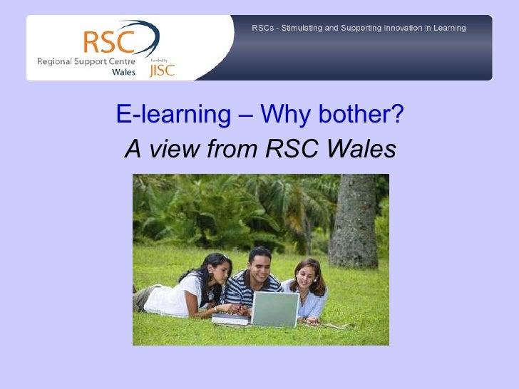 <ul><li>E-learning – Why bother? </li></ul><ul><li>A view from RSC Wales </li></ul>