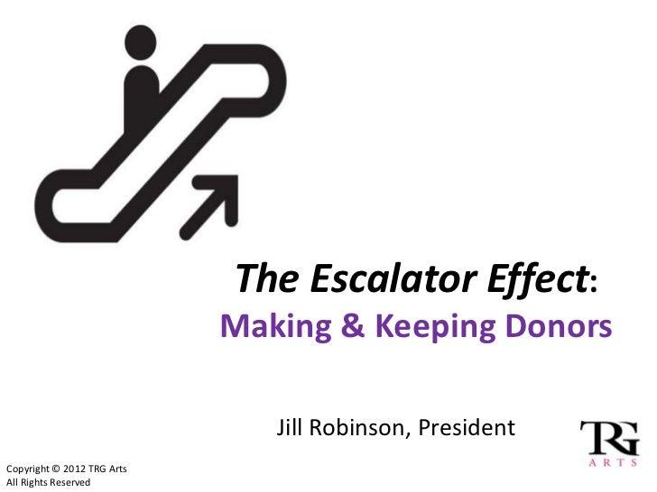 The Escalator Effect:                            Making & Keeping Donors                               Jill Robinson, Pres...