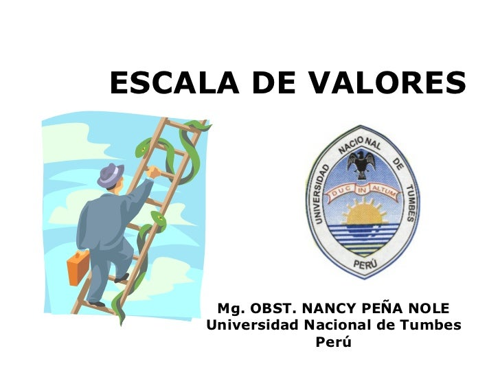 ESCALA DE VALORES Mg. OBST. NANCY PEÑA NOLE Universidad Nacional de Tumbes Perú