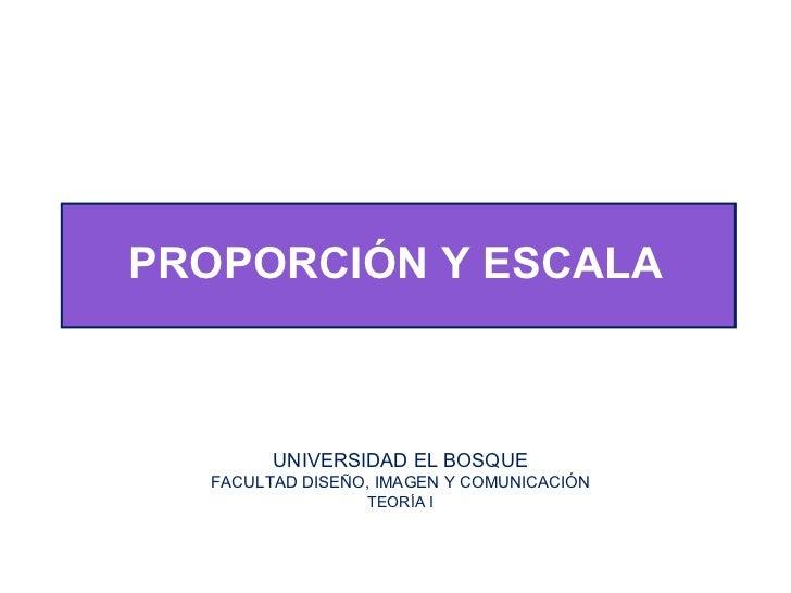 PROPORCIÓN Y ESCALA UNIVERSIDAD EL BOSQUE FACULTAD DISEÑO, IMAGEN Y COMUNICACIÓN TEORÍA I