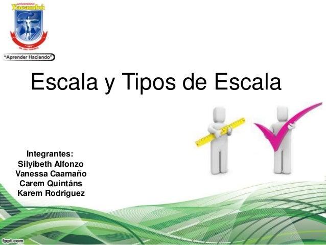 Escala y Tipos de Escala   Integrantes: Silyibeth AlfonzoVanessa Caamaño Carem QuintánsKarem Rodriguez