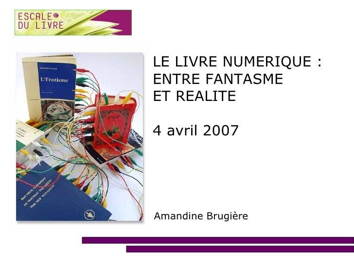LE LIVRE NUMERIQUE : ENTRE FANTASME ET REALITE  4 avril 2007     Amandine Brugière