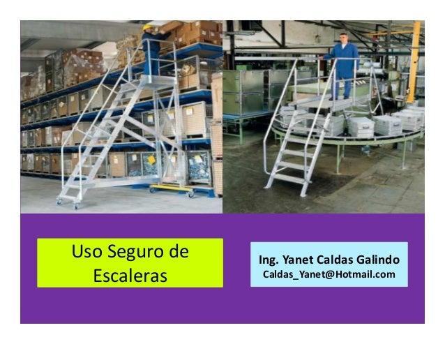 Uso Seguro de Escaleras Ing. Yanet Caldas Galindo Caldas_Yanet@Hotmail.com