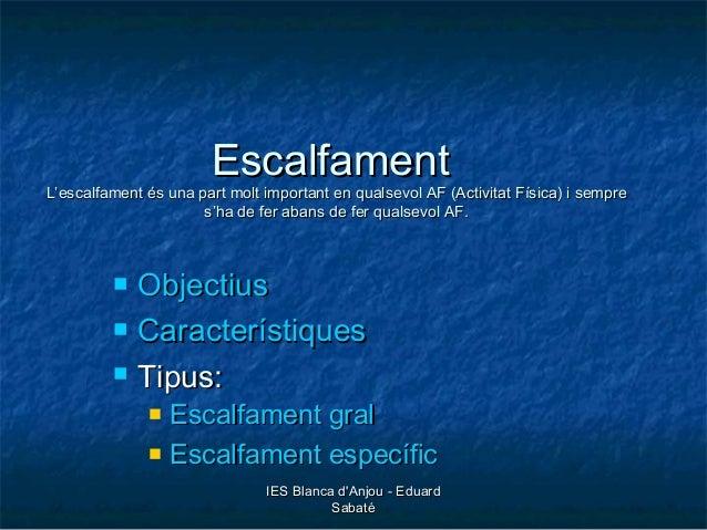 IES Blanca d'Anjou - EduardIES Blanca d'Anjou - Eduard SabatéSabaté EscalfamentEscalfament L'escalfament és una part molt ...