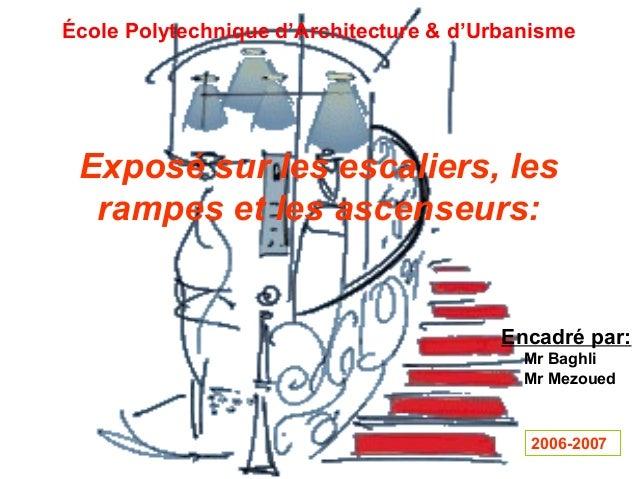 École Polytechnique d'Architecture & d'Urbanisme Exposé sur les escaliers, les rampes et les ascenseurs: Encadré par: Mr B...