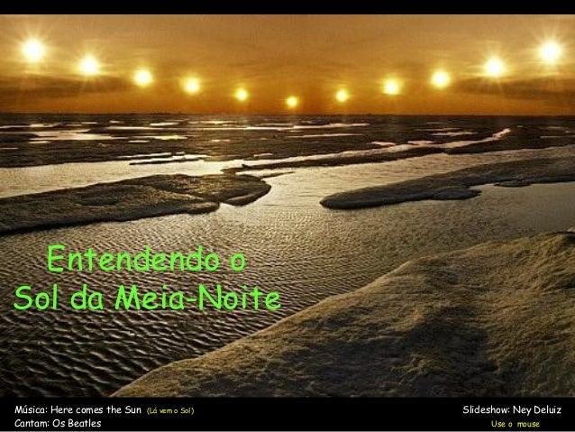 Entendendo oSol da Meia-NoiteMúsica: Here comes the Sun (Lá vem o Sol) Slideshow: Ney DeluizCantam: Os Beatles Use o mouse
