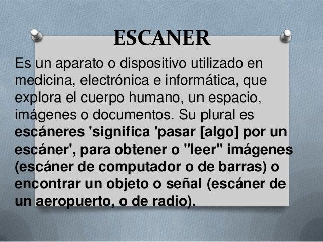 ESCANEREs un aparato o dispositivo utilizado enmedicina, electrónica e informática, queexplora el cuerpo humano, un espaci...