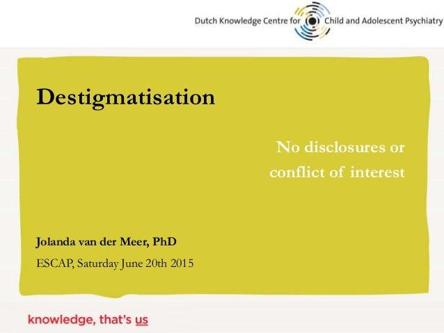 Jolanda van der Meer, PhD ESCAP, Saturday June 20th 2015 Destigmatisation No disclosures or conflict of interest