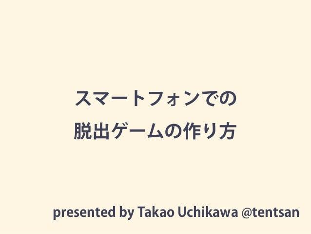 スマートフォンでの 脱出ゲームの作り方 presented by Takao Uchikawa @tentsan