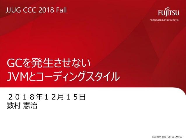 2018年12月15日 数村 憲治 GCを発生させない JVMとコーディングスタイル Copyright 2018 FUJITSU LIMITED0 JJUG CCC 2018 Fall