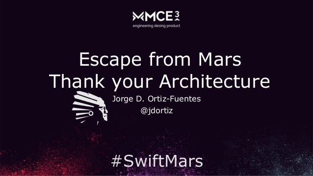 Jorge D. Ortiz-Fuentes @jdortiz Escape from Mars Thank your Architecture #SwiftMars
