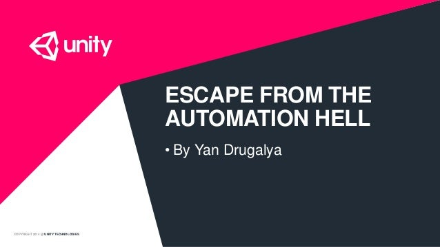 COPYRIGHT 2014 @ UNITY TECHNOLOGIES ESCAPE FROM THE AUTOMATION HELL • By Yan Drugalya