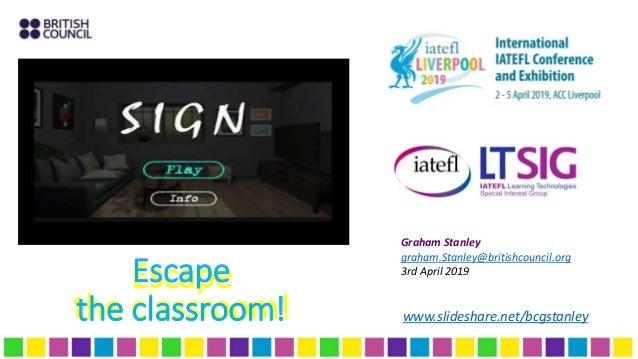 Escape the classroom! Escape the classroom! www.slideshare.net/bcgstanley Graham Stanley graham.Stanley@britishcouncil.org...