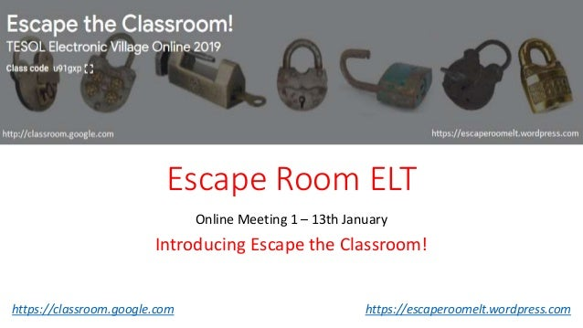 Escape Room ELT Online Meeting 1 – 13th January Introducing Escape the Classroom! https://classroom.google.com https://esc...