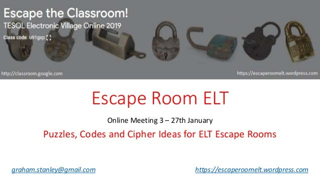 Escape Room ELT Online Meeting 3 – 27th January Puzzles, Codes and Cipher Ideas for ELT Escape Rooms graham.stanley@gmail....
