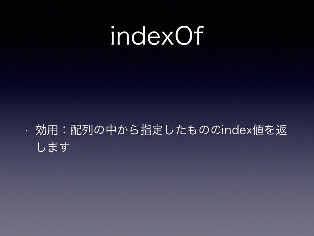 indexOf • 効用:配列の中から指定したもののindex値を返 します