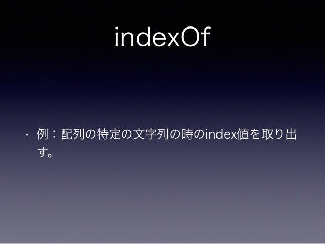 indexOf • 例:配列の特定の文字列の時のindex値を取り出 す。