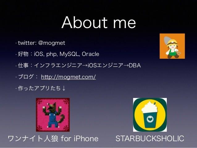 About me • twitter: @mogmet • 好物:iOS, php, MySQL, Oracle • 仕事:インフラエンジニア→iOSエンジニア→DBA • ブログ: http://mogmet.com/ • 作ったアプリたち↓...