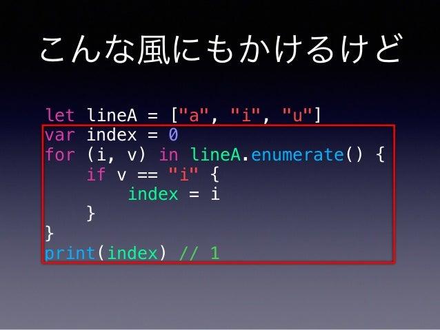 """こんな風にもかけるけど let lineA = [""""a"""", """"i"""", """"u""""] var index = 0 for (i, v) in lineA.enumerate() { if v == """"i"""" { index = i } } print(..."""