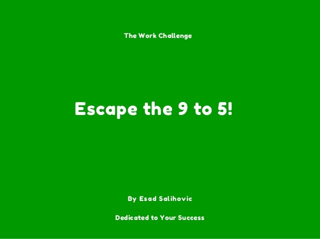 Escape the 9 to 5! By Esad Salihovic The Work Challenge Dedicated to Your Success