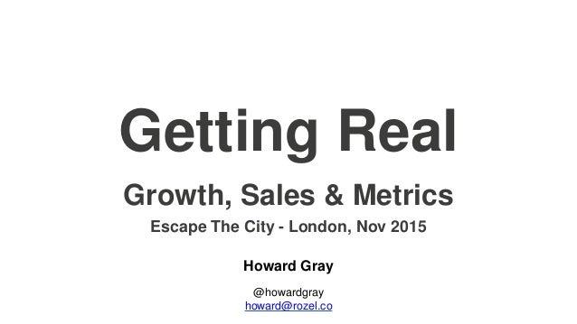 Getting Real Howard Gray @howardgray howard@rozel.co Growth, Sales & Metrics Escape The City - London, Nov 2015