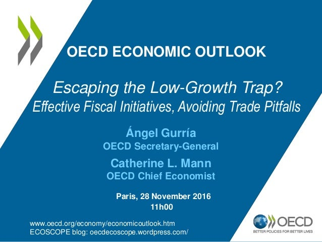 Ángel Gurría OECD Secretary-General Catherine L. Mann OECD Chief Economist OECD ECONOMIC OUTLOOK Escaping the Low-Growth T...